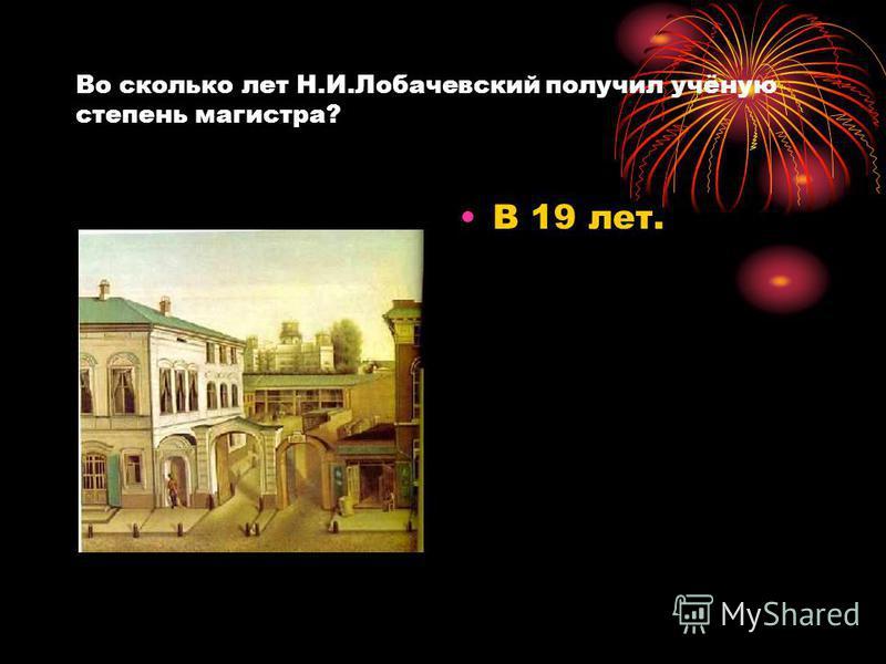 Во сколько лет Н.И.Лобачевский получил учёную степень магистра? В 19 лет.
