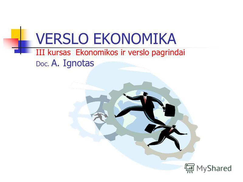 VERSLO EKONOMIKA III kursas Ekonomikos ir verslo pagrindai Doc. A. Ignotas