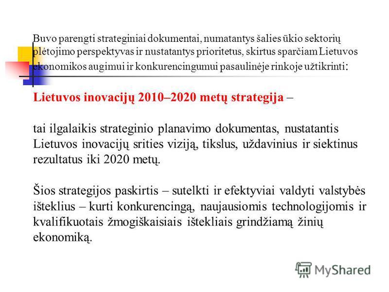 Buvo parengti strateginiai dokumentai, numatantys šalies ūkio sektorių plėtojimo perspektyvas ir nustatantys prioritetus, skirtus sparčiam Lietuvos ekonomikos augimui ir konkurencingumui pasaulinėje rinkoje užtikrinti : Lietuvos inovacijų 2010–2020 m