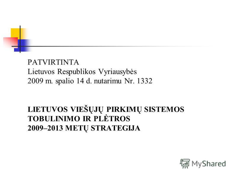PATVIRTINTA Lietuvos Respublikos Vyriausybės 2009 m. spalio 14 d. nutarimu Nr. 1332 LIETUVOS VIEŠŲJŲ PIRKIMŲ SISTEMOS TOBULINIMO IR PLĖTROS 2009–2013 METŲ STRATEGIJA