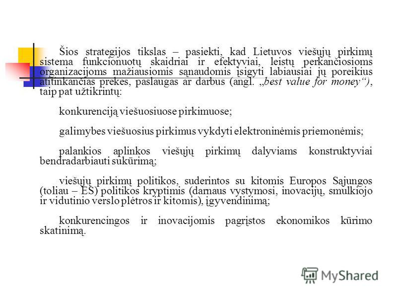 Šios strategijos tikslas – pasiekti, kad Lietuvos viešųjų pirkimų sistema funkcionuotų skaidriai ir efektyviai, leistų perkančiosioms organizacijoms mažiausiomis sąnaudomis įsigyti labiausiai jų poreikius atitinkančias prekes, paslaugas ar darbus (an