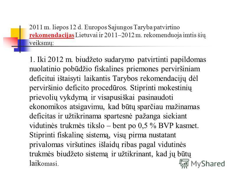 2011 m. liepos 12 d. Europos Sąjungos Taryba patvirtino rekomendacijas Lietuvai ir 2011–2012 m. rekomenduoja imtis šių veiksmų: rekomendacijas 1. Iki 2012 m. biudžeto sudarymo patvirtinti papildomas nuolatinio pobūdžio fiskalines priemones perviršini