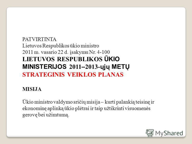 PATVIRTINTA Lietuvos Respublikos ūkio ministro 2011 m. vasario 22 d. įsakymu Nr. 4-100 LIETUVOS RESPUBLIKOS ŪKIO MINISTERIJOS 2011 – 2013- ųjų METŲ STRATEGINIS VEIKLOS PLANAS MISIJA Ūkio ministro valdymo sričių misija – kurti palankią teisinę ir ekon