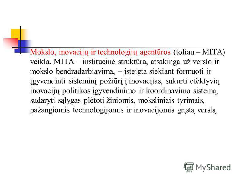 Mokslo, inovacijų ir technologijų agentūros (toliau – MITA) veikla. MITA – institucinė struktūra, atsakinga už verslo ir mokslo bendradarbiavimą, – įsteigta siekiant formuoti ir įgyvendinti sisteminį požiūrį į inovacijas, sukurti efektyvią inovacijų