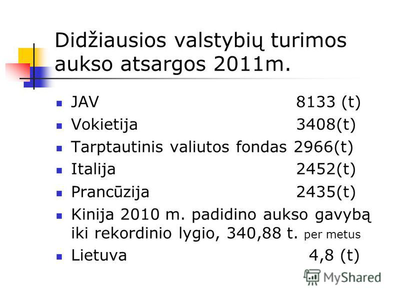 Didžiausios valstybių turimos aukso atsargos 2011m. JAV 8133 (t) Vokietija 3408(t) Tarptautinis valiutos fondas 2966(t) Italija 2452(t) Prancūzija 2435(t) Kinija 2010 m. padidino aukso gavybą iki rekordinio lygio, 340,88 t. per metus Lietuva 4,8 (t)