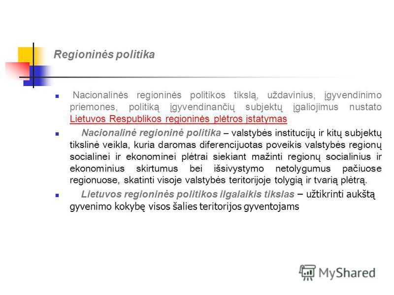 Regioninės politika Nacionalinės regioninės politikos tikslą, uždavinius, įgyvendinimo priemones, politiką įgyvendinančių subjektų įgaliojimus nustato Lietuvos Respublikos regioninės plėtros įstatymas Lietuvos Respublikos regioninės plėtros įstatymas