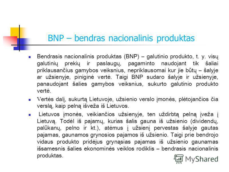 BNP – bendras nacionalinis produktas Bendrasis nacionalinis produktas (BNP) – galutinio produkto, t. y. visų galutinių prekių ir paslaugų, pagaminto naudojant tik šaliai priklausančius gamybos veiksnius, nepriklausomai kur jie būtų – šalyje ar užsien