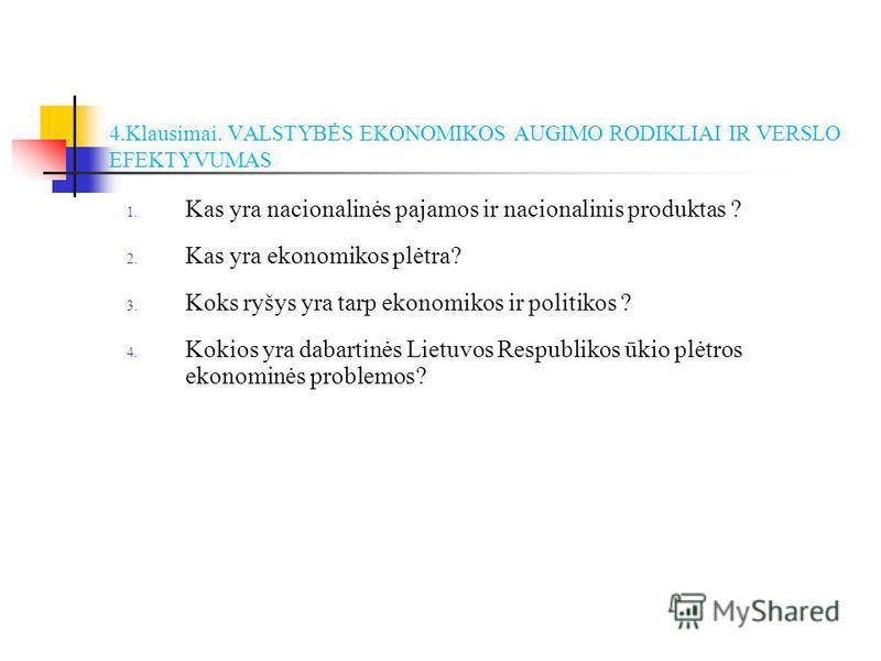 4.Klausimai. VALSTYBĖS EKONOMIKOS AUGIMO RODIKLIAI IR VERSLO EFEKTYVUMAS 1. Kas yra nacionalinės pajamos ir nacionalinis produktas ? 2. Kas yra ekonomikos plėtra? 3. Koks ryšys yra tarp ekonomikos ir politikos ? 4. Kokios yra dabartinės Lietuvos Resp