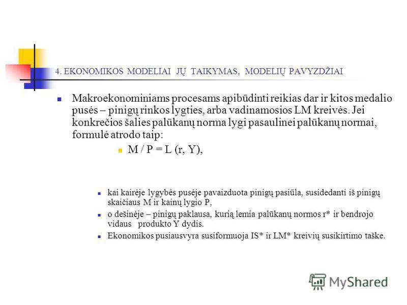 Makroekonominiams procesams apibūdinti reikias dar ir kitos medalio pusės – pinigų rinkos lygties, arba vadinamosios LM kreivės. Jei konkrečios šalies palūkanų norma lygi pasaulinei palūkanų normai, formulė atrodo taip: M / P = L (r, Y), kai kairėje