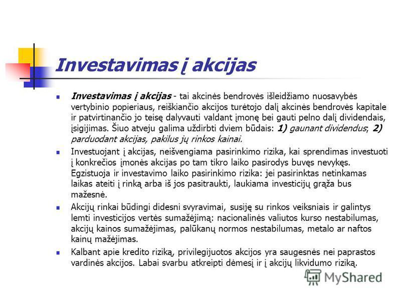 Investavimas į akcijas Investavimas į akcijas - tai akcinės bendrovės išleidžiamo nuosavybės vertybinio popieriaus, reiškiančio akcijos turėtojo dalį akcinės bendrovės kapitale ir patvirtinančio jo teisę dalyvauti valdant įmonę bei gauti pelno dalį d