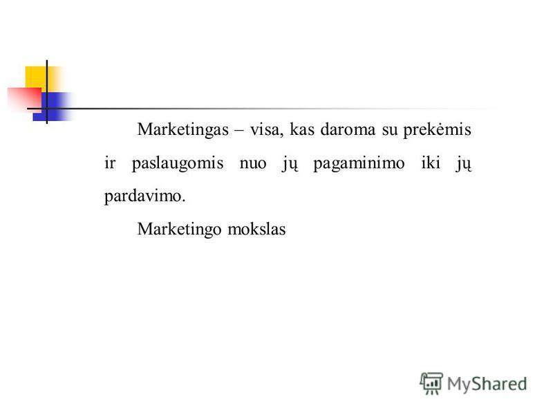 Marketingas – visa, kas daroma su prekėmis ir paslaugomis nuo jų pagaminimo iki jų pardavimo. Marketingo mokslas