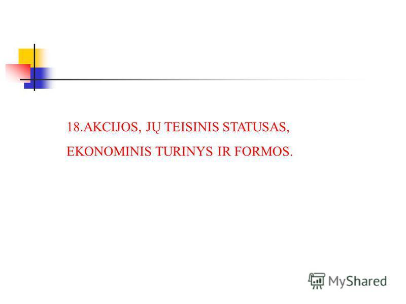18.AKCIJOS, JŲ TEISINIS STATUSAS, EKONOMINIS TURINYS IR FORMOS.