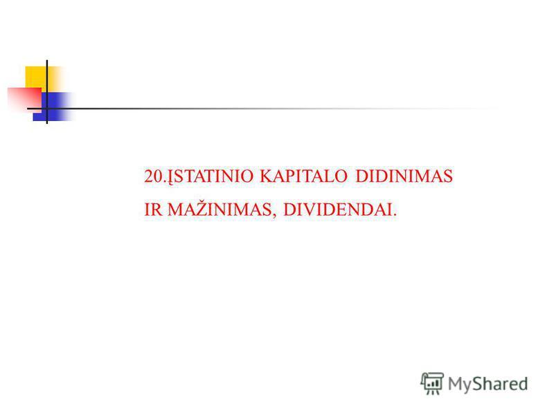 20.ĮSTATINIO KAPITALO DIDINIMAS IR MAŽINIMAS, DIVIDENDAI.