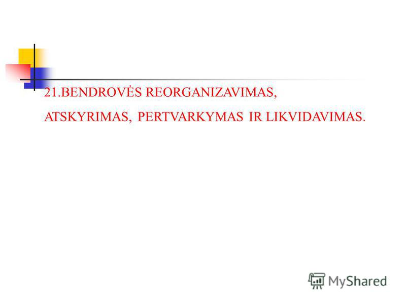 21.BENDROVĖS REORGANIZAVIMAS, ATSKYRIMAS, PERTVARKYMAS IR LIKVIDAVIMAS.