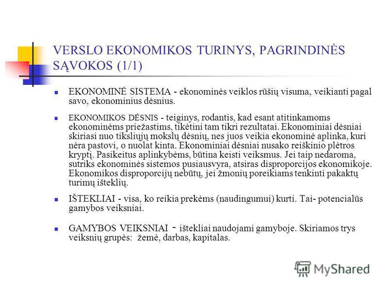 VERSLO EKONOMIKOS TURINYS, PAGRINDINĖS SĄVOKOS (1/1) EKONOMINĖ SISTEMA - ekonominės veiklos rūšių visuma, veikianti pagal savo, ekonominius dėsnius. EKONOMIKOS DĖSNIS - teiginys, rodantis, kad esant atitinkamoms ekonominėms priežastims, tikėtini tam