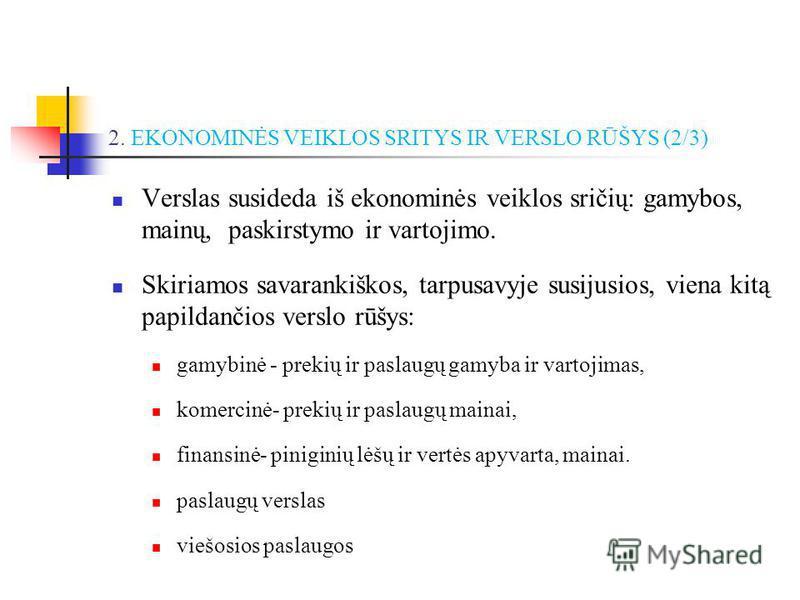 2. EKONOMINĖS VEIKLOS SRITYS IR VERSLO RŪŠYS (2/3) Verslas susideda iš ekonominės veiklos sričių: gamybos, mainų, paskirstymo ir vartojimo. Skiriamos savarankiškos, tarpusavyje susijusios, viena kitą papildančios verslo rūšys: gamybinė - prekių ir pa