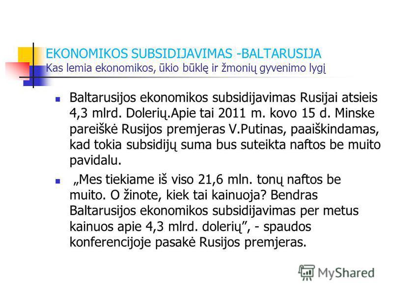 EKONOMIKOS SUBSIDIJAVIMAS -BALTARUSIJA Kas lemia ekonomikos, ūkio būklę ir žmonių gyvenimo lygį Baltarusijos ekonomikos subsidijavimas Rusijai atsieis 4,3 mlrd. Dolerių.Apie tai 2011 m. kovo 15 d. Minske pareiškė Rusijos premjeras V.Putinas, paaiškin