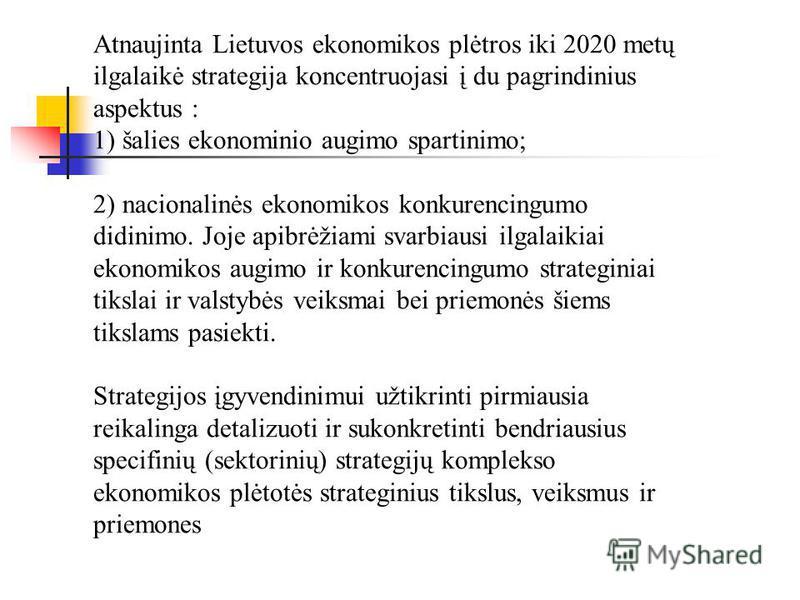 Atnaujinta Lietuvos ekonomikos plėtros iki 2020 metų ilgalaikė strategija koncentruojasi į du pagrindinius aspektus : 1) šalies ekonominio augimo spartinimo; 2) nacionalinės ekonomikos konkurencingumo didinimo. Joje apibrėžiami svarbiausi ilgalaikiai