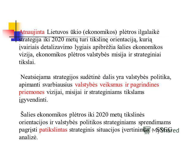 Atnaujinta Lietuvos ūkio (ekonomikos) plėtros ilgalaikė strategija iki 2020 metų turi tikslinę orientaciją, kurią įvairiais detalizavimo lygiais apibrėžia šalies ekonomikos vizija, ekonomikos plėtros valstybės misija ir strateginiai tikslai. Neatsiej