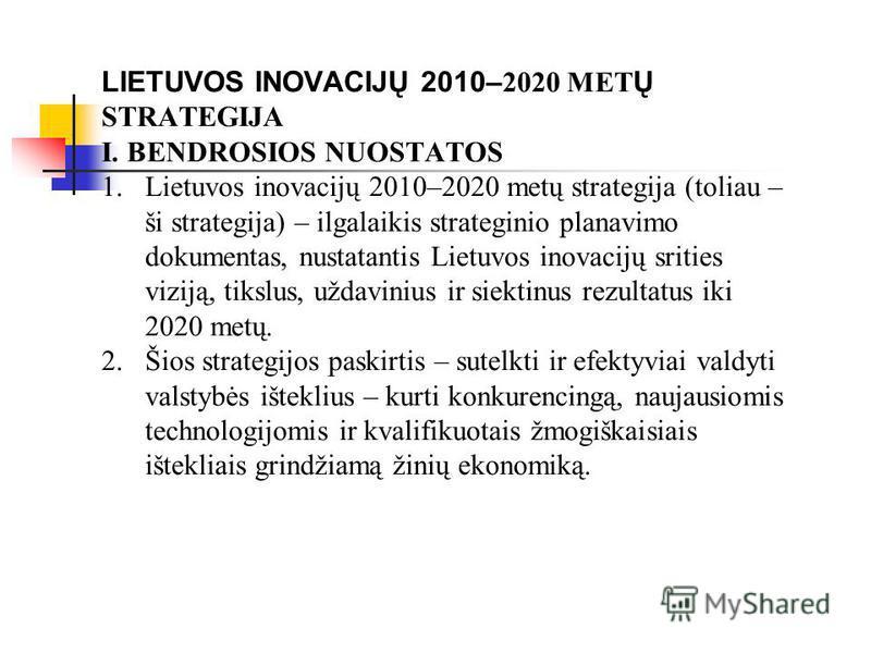 LIETUVOS INOVACIJŲ 2010– 2020 MET Ų STRATEGIJA I. BENDROSIOS NUOSTATOS 1.Lietuvos inovacijų 2010–2020 metų strategija (toliau – ši strategija) – ilgalaikis strateginio planavimo dokumentas, nustatantis Lietuvos inovacijų srities viziją, tikslus, užda