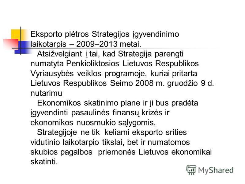 Eksporto plėtros Strategijos įgyvendinimo laikotarpis – 2009–2013 metai. Atsižvelgiant į tai, kad Strategija parengti numatyta Penkioliktosios Lietuvos Respublikos Vyriausybės veiklos programoje, kuriai pritarta Lietuvos Respublikos Seimo 2008 m. gru