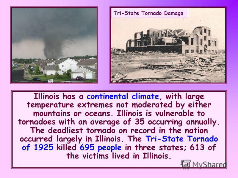Illinois has a continental climate, with large temperature extremes not moderated by either mountains or oceans. Illinois is vulnerable to tornadoes with an average of 35 occurring annually. The deadliest tornado on record in the nation occurred larg