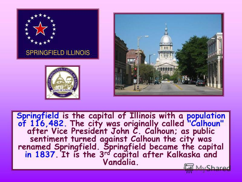 Springfield is the capital of Illinois with a population of 116,482. The city was originally called