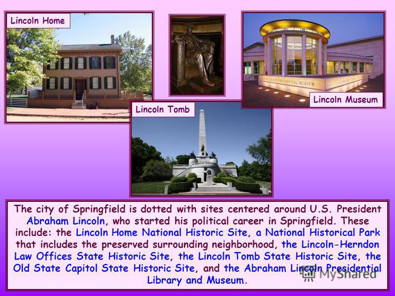 The city of Springfield is dotted with sites centered around U.S. President Abraham Lincoln, who started his political career in Springfield. These include: the Lincoln Home National Historic Site, a National Historical Park that includes the preserv