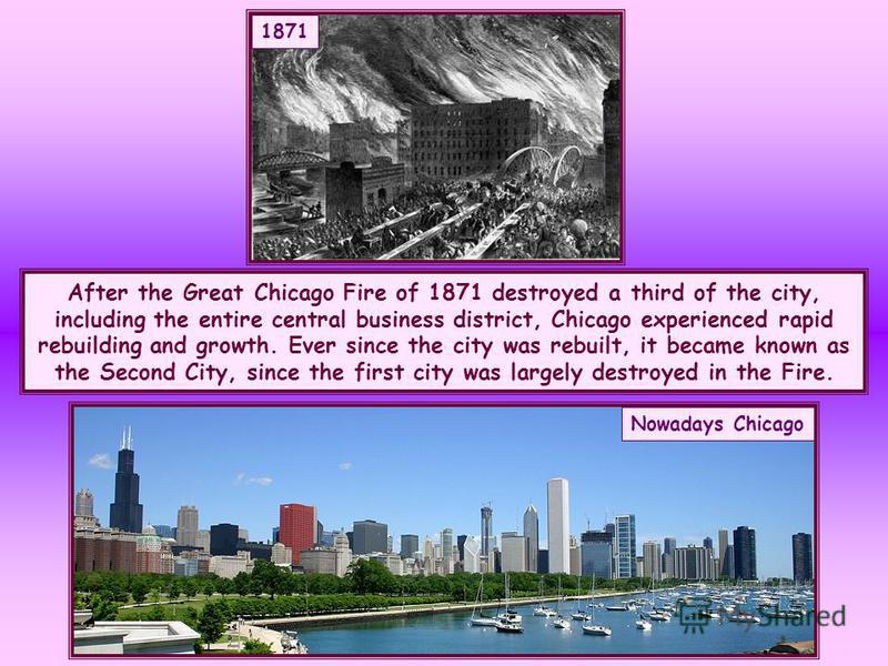After the Great Chicago Fire of 1871 destroyed a third of the city, including the entire central business district, Chicago experienced rapid rebuilding and growth. Ever since the city was rebuilt, it became known as the Second City, since the first