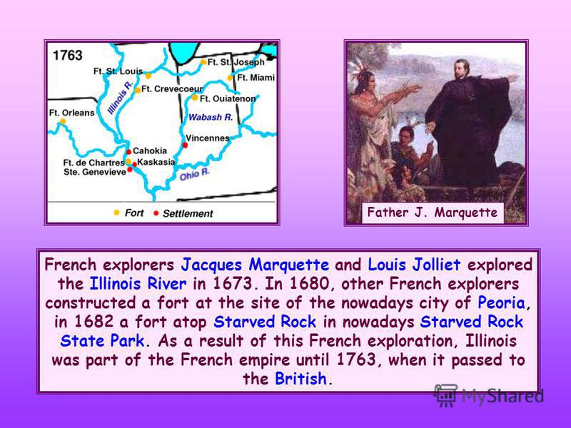 French explorers Jacques Marquette and Louis Jolliet explored the Illinois River in 1673. In 1680, other French explorers constructed a fort at the site of the nowadays city of Peoria, in 1682 a fort atop Starved Rock in nowadays Starved Rock State P