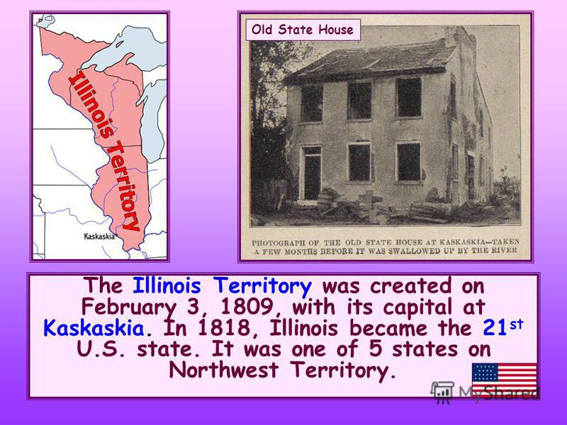 The Illinois Territory was created on February 3, 1809, with its capital at Kaskaskia. In 1818, Illinois became the 21 st U.S. state. It was one of 5 states on Northwest Territory. Old State House