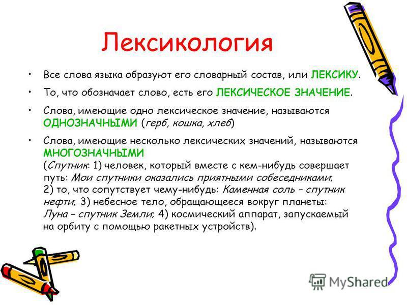 Лексикология Все слова языка образуют его словарный состав, или ЛЕКСИКУ. То, что обозначает слово, есть его ЛЕКСИЧЕСКОЕ ЗНАЧЕНИЕ. Слова, имеющие одно лексическое значение, называются ОДНОЗНАЧНЫМИ (герб, кошка, хлеб) Слова, имеющие несколько лексическ