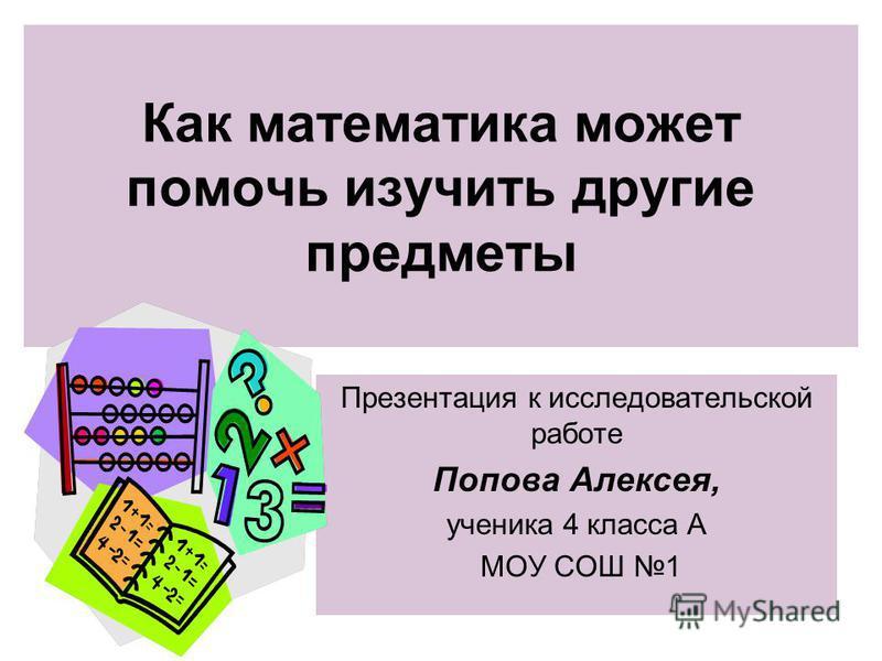 Как математика может помочь изучить другие предметы Презентация к исследовательской работе Попова Алексея, ученика 4 класса А МОУ СОШ 1