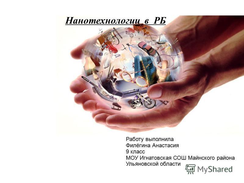 Нанотехнологии в РБ Работу выполнила Филёгина Анастасия 9 класс МОУ Игнатовская СОШ Майнского района Ульяновской области