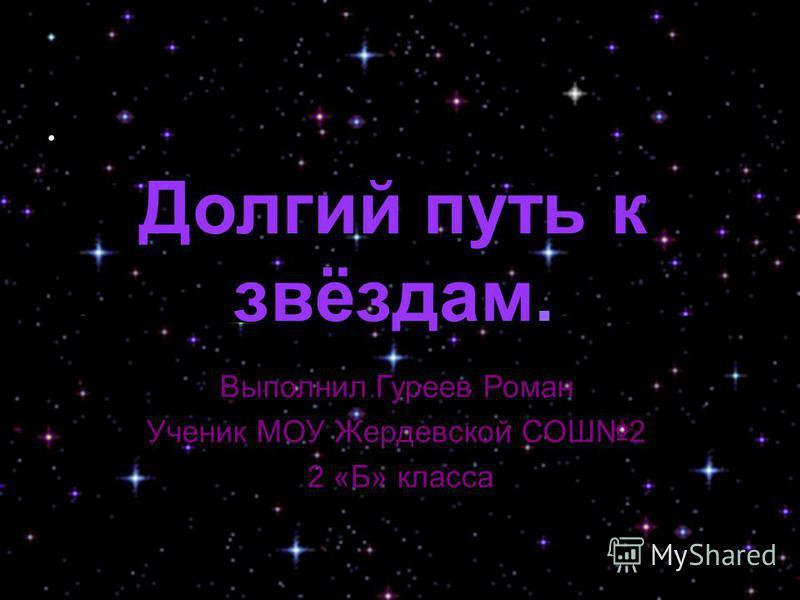 . Долгий путь к звёздам. Выполнил Гуреев Роман Ученик МОУ Жердевской СОШ2 2 «Б» класса