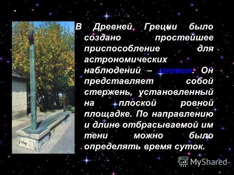 В Древней Греции было создано простейшее приспособление для астрономических наблюдений – гномон. Он представляет собой стержень, установленный на плоской ровной площадке. По направлению и длине отбрасываемой им тени можно было определять время суток.