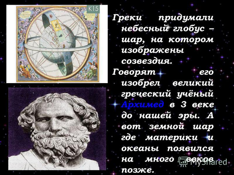 Греки придумали небесный глобус – шар, на котором изображены созвездия. Говорят его изобрел великий греческий учёный Архимед в 3 веке до нашей эры. А вот земной шар где материки и океаны появился на много веков позже.