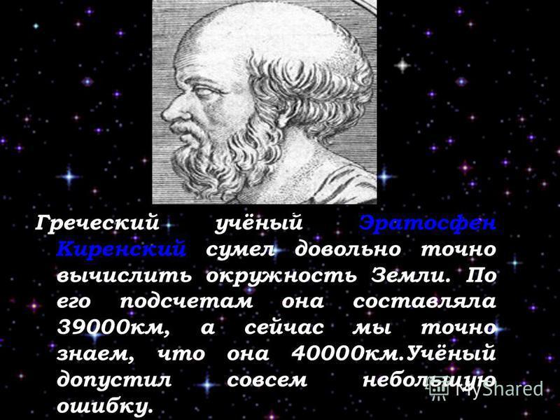 Греческий учёный Эратосфен Киренский сумел довольно точно вычислить окружность Земли. По его подсчетам она составляла 39000 км, а сейчас мы точно знаем, что она 40000 км.Учёный допустил совсем небольшую ошибку. карта