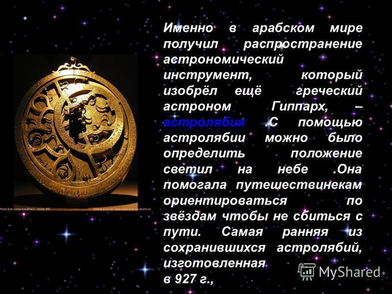 Именно в арабском мире получил распространение астрономический инструмент, который изобрёл ещё греческий астроном Гиппарх, – астролябия.С помощью астролябии можно было определить положение светил на небе.Она помогала путешественникам ориентироваться