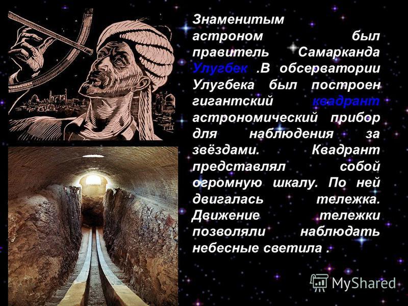 Знаменитым астроном был правитель Самарканда Улугбек.В обсерватории Улугбека был построен гигантский квадрант астрономический прибор для наблюдения за звёздами. Квадрант представлял собой огромную шкалу. По ней двигалась тележка. Движение тележки поз