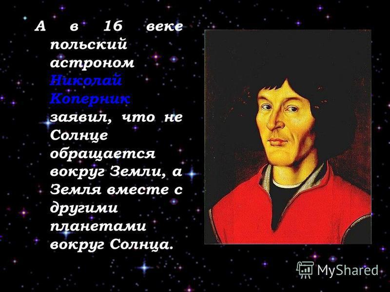 А в 16 веке польский астроном Николай Коперник заявил, что не Солнце обращается вокруг Земли, а Земля вместе с другими планетами вокруг Солнца.
