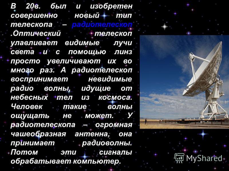 В 20 в. был и изобретен совершенно новый тип телескопа – радиотелескоп.Оптический телескоп улавливает видимые лучи света и с помощью линз просто увеличивают их во много раз. А радиотелескоп воспринимает невидимые радио волны, идущие от небесных тел и