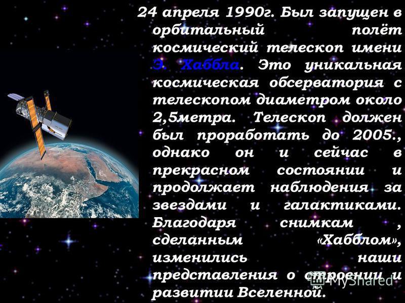 24 апреля 1990 г. Был запущен в орбитальный полёт космический телескоп имени Э. Хаббла. Это уникальная космическая обсерватория с телескопом диаметром около 2,5 метра. Телескоп должен был проработать до 2005., однако он и сейчас в прекрасном состояни