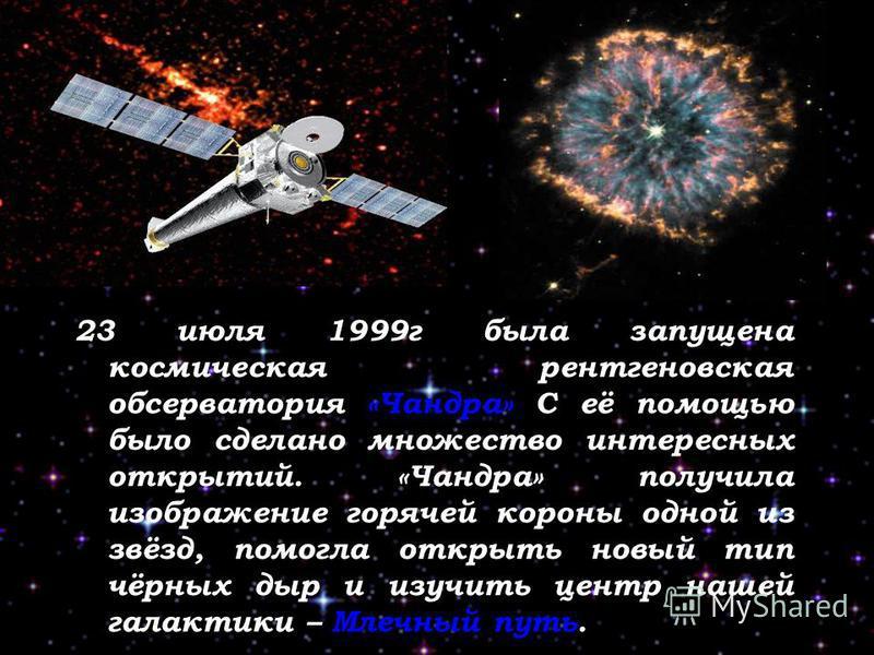 23 июля 1999 г была запущена космическая рентгеновская обсерватория «Чандра» С её помощью было сделано множество интересных открытий. «Чандра» получила изображение горячей короны одной из звёзд, помогла открыть новый тип чёрных дыр и изучить центр на