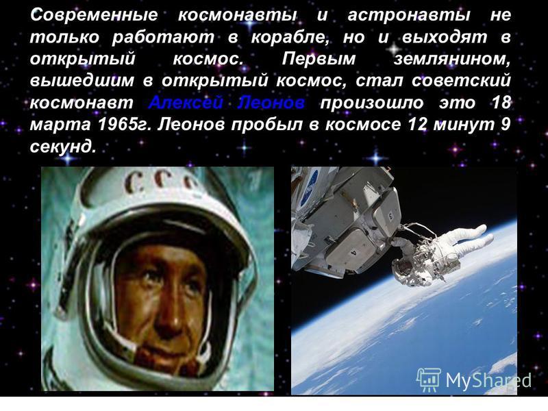 Современные космонавты и астронавты не только работают в корабле, но и выходят в открытый космос. Первым землянином, вышедшим в открытый космос, стал советский космонавт Алексей Леонов произошло это 18 марта 1965 г. Леонов пробыл в космосе 12 минут 9