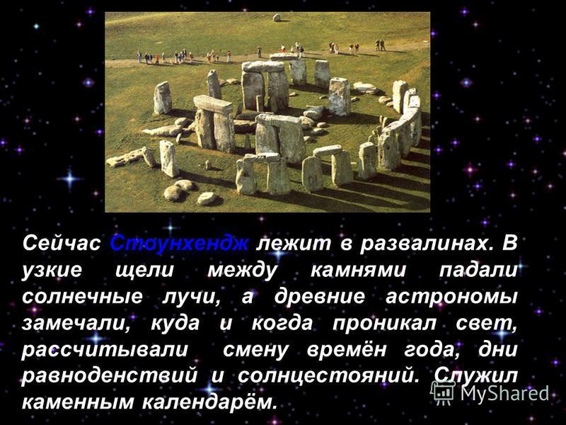 Сейчас Стоунхендж лежит в развалинах. В узкие щели между камнями падали солнечные лучи, а древние астрономы замечали, куда и когда проникал свет, рассчитывали смену времён года, дни равноденствий и солнцестояний. Служил каменным календарём. карта