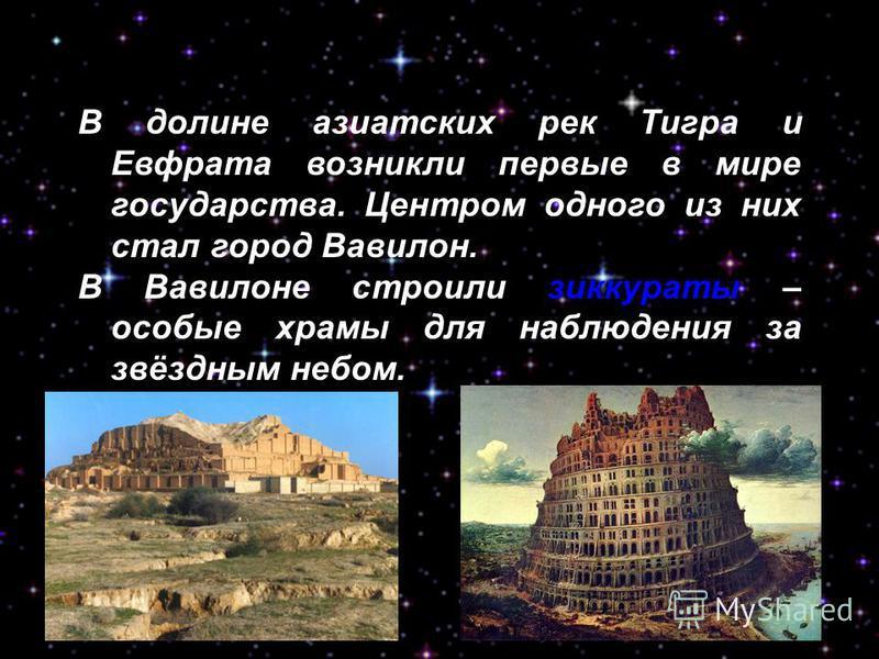 В долине азиатских рек Тигра и Евфрата возникли первые в мире государства. Центром одного из них стал город Вавилон. В Вавилоне строили зиккураты – особые храмы для наблюдения за звёздным небом.