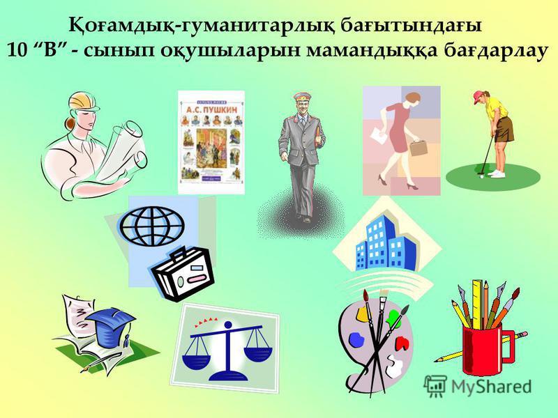 Қоғамдық-гуманитарлық бағытындағы 10 В - сынып оқушыларын мамандыққа бағдарлау
