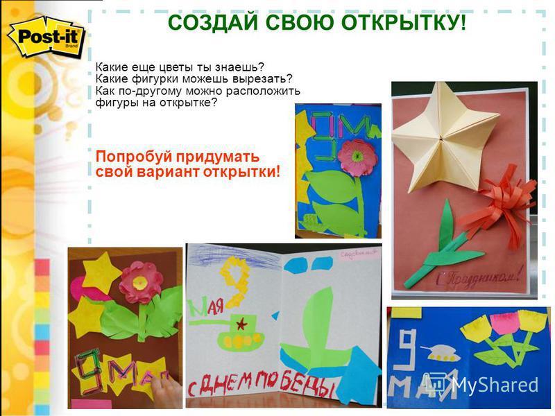 СОЗДАЙ СВОЮ ОТКРЫТКУ! Какие еще цветы ты знаешь? Какие фигурки можешь вырезать? Как по-другому можно расположить фигуры на открытке? Попробуй придумать свой вариант открытки!