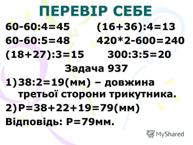 ПЕРЕВІР СЕБЕ 60-60:4=45 (16+36):4=13 60-60:5=48 420*2-600=240 (18+27):3=15 300:3:5=20 Задача 937 1)38:2=19(мм) – довжина третьої сторони трикутника. 2)Р=38+22+19=79(мм) Відповідь: Р=79мм.